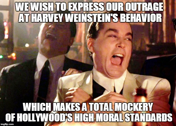 Good Fellas Hilarious Meme | WE WISH TO EXPRESS OUR OUTRAGE AT HARVEY WEINSTEIN'S BEHAVIOR WHICH MAKES A TOTAL MOCKERY OF HOLLYWOOD'S HIGH MORAL STANDARDS | image tagged in memes,good fellas hilarious | made w/ Imgflip meme maker