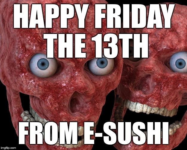 HAPPY FRIDAY THE 13TH FROM E-SUSHI | made w/ Imgflip meme maker