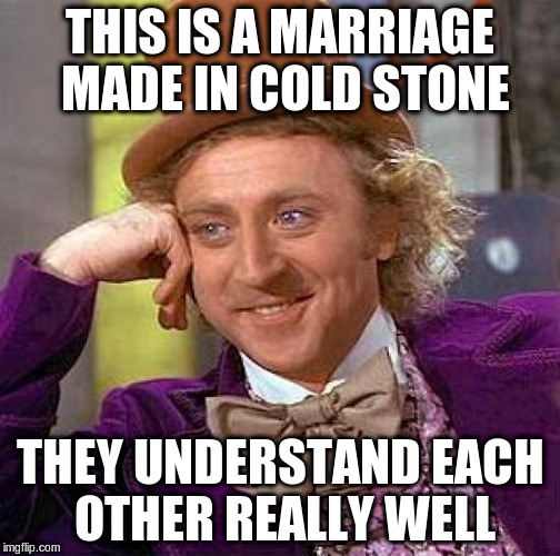 Creepy Condescending Wonka Meme | THIS IS A MARRIAGE MADE IN COLD STONE THEY UNDERSTAND EACH OTHER REALLY WELL | image tagged in memes,creepy condescending wonka | made w/ Imgflip meme maker