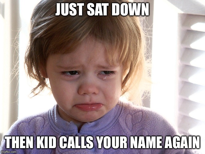 Kids this dayz | JUST SAT DOWN THEN KID CALLS YOUR NAME AGAIN | image tagged in baby | made w/ Imgflip meme maker