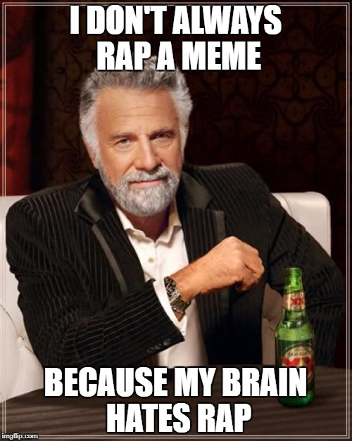 The Most Interesting Man In The World Meme | I DON'T ALWAYS RAP A MEME BECAUSE MY BRAIN HATES RAP | image tagged in memes,the most interesting man in the world | made w/ Imgflip meme maker