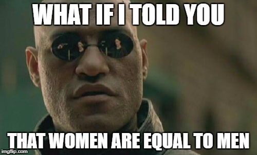 Matrix Morpheus Meme |  WHAT IF I TOLD YOU; THAT WOMEN ARE EQUAL TO MEN | image tagged in memes,matrix morpheus | made w/ Imgflip meme maker