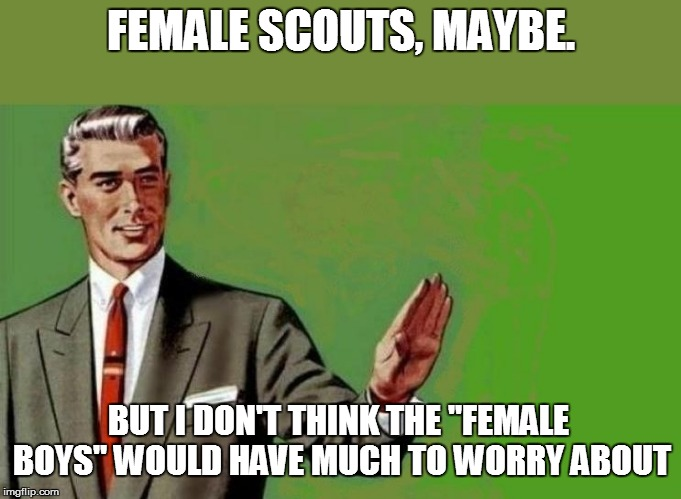 "FEMALE SCOUTS, MAYBE. BUT I DON'T THINK THE ""FEMALE BOYS"" WOULD HAVE MUCH TO WORRY ABOUT 