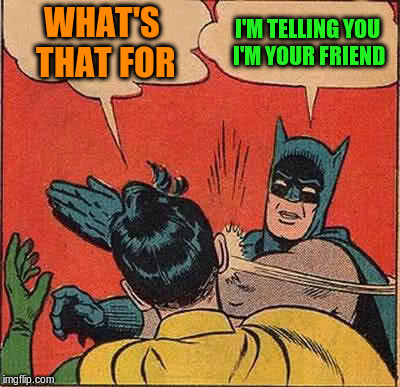 Batman Slapping Robin Meme | WHAT'S THAT FOR I'M TELLING YOU I'M YOUR FRIEND | image tagged in memes,batman slapping robin | made w/ Imgflip meme maker