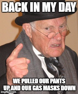 Back In My Day Meme | BACK IN MY DAY WE PULLED OUR PANTS UP AND OUR GAS MASKS DOWN | image tagged in memes,back in my day | made w/ Imgflip meme maker