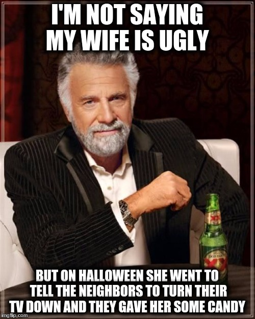 The Most Interesting Man In The World Meme | I'M NOT SAYING MY WIFE IS UGLY BUT ON HALLOWEEN SHE WENT TO TELL THE NEIGHBORS TO TURN THEIR TV DOWN AND THEY GAVE HER SOME CANDY | image tagged in memes,the most interesting man in the world | made w/ Imgflip meme maker