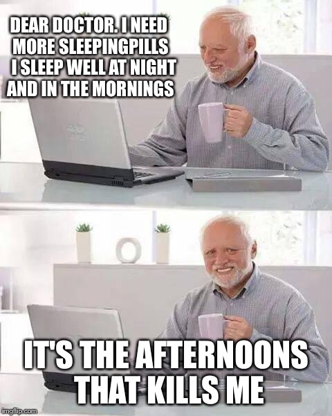 Hide the Pain Harold Meme | DEAR DOCTOR. I NEED MORE SLEEPINGPILLS   I SLEEP WELL AT NIGHT AND IN THE MORNINGS IT'S THE AFTERNOONS THAT KILLS ME | image tagged in memes,hide the pain harold | made w/ Imgflip meme maker