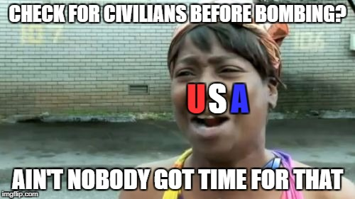 Aint Nobody Got Time For That Meme | CHECK FOR CIVILIANS BEFORE BOMBING? AIN'T NOBODY GOT TIME FOR THAT S U A | image tagged in memes,aint nobody got time for that | made w/ Imgflip meme maker