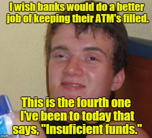 "10 Guy Meme | I wish banks would do a better job of keeping their ATM's filled. This is the fourth one I've been to today that says, ""Insuficient funds."" 