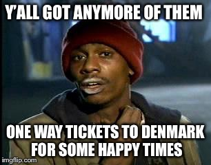 Y'all Got Any More Of That Meme | Y'ALL GOT ANYMORE OF THEM ONE WAY TICKETS TO DENMARK FOR SOME HAPPY TIMES | image tagged in memes,yall got any more of | made w/ Imgflip meme maker