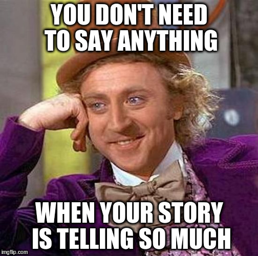 Creepy Condescending Wonka Meme | YOU DON'T NEED TO SAY ANYTHING WHEN YOUR STORY IS TELLING SO MUCH | image tagged in memes,creepy condescending wonka | made w/ Imgflip meme maker