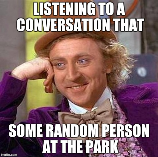 Creepy Condescending Wonka Meme | LISTENING TO A CONVERSATION THAT SOME RANDOM PERSON AT THE PARK | image tagged in memes,creepy condescending wonka | made w/ Imgflip meme maker