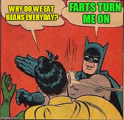 Batman Slapping Robin Meme | WHY DO WE EAT BEANS EVERYDAY? FARTS TURN ME ON | image tagged in memes,batman slapping robin | made w/ Imgflip meme maker