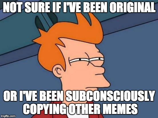 Futurama Fry Meme | NOT SURE IF I'VE BEEN ORIGINAL OR I'VE BEEN SUBCONSCIOUSLY COPYING OTHER MEMES | image tagged in memes,futurama fry | made w/ Imgflip meme maker