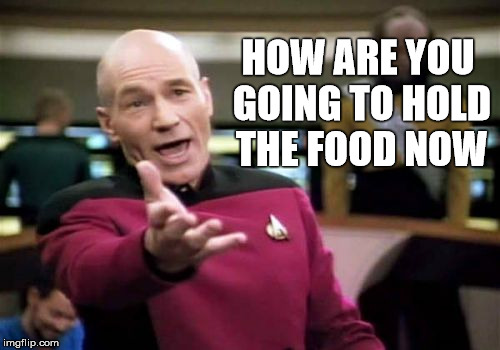 Picard Wtf Meme | HOW ARE YOU GOING TO HOLD THE FOOD NOW | image tagged in memes,picard wtf | made w/ Imgflip meme maker