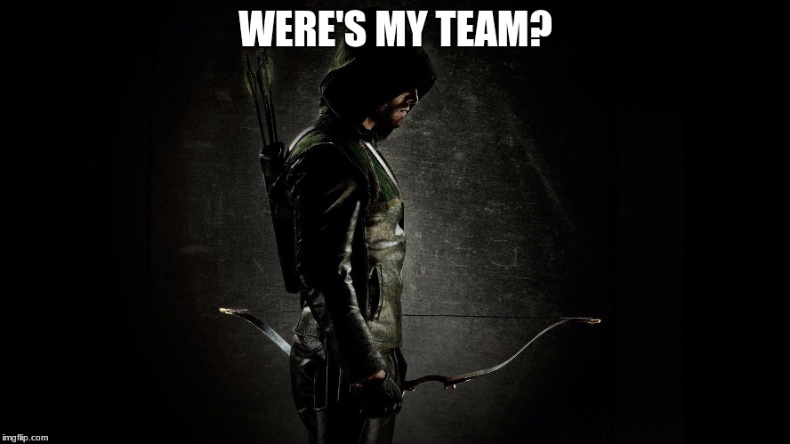 Were's my team? | WERE'S MY TEAM? | image tagged in arrow | made w/ Imgflip meme maker