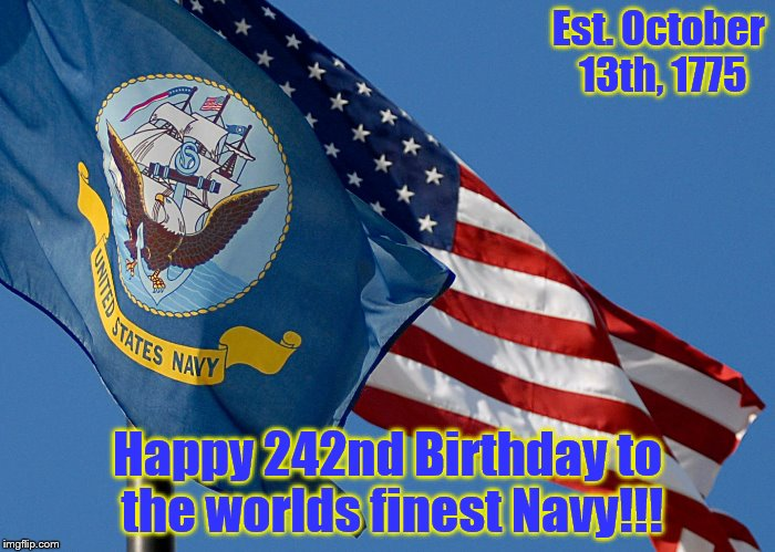 No matter what your views, we should always support our Service Members.  Happy Birthday Shipmates! | Est. October 13th, 1775 Happy 242nd Birthday to the worlds finest Navy!!! | image tagged in us navy | made w/ Imgflip meme maker