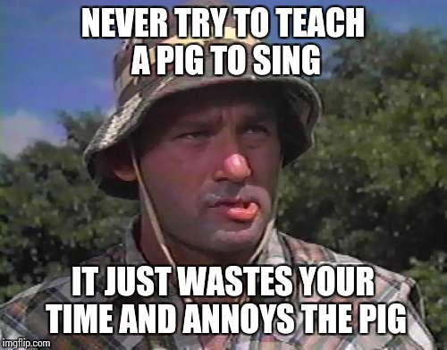 Golf Caddy | NEVER TRY TO TEACH A PIG TO SING IT JUST WASTES YOUR TIME AND ANNOYS THE PIG | image tagged in golf caddy | made w/ Imgflip meme maker