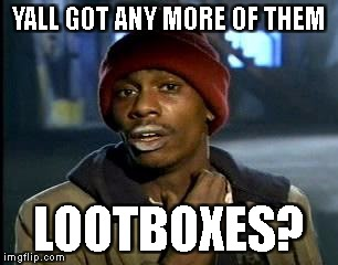 Y'all Got Any More Of That Meme | YALL GOT ANY MORE OF THEM LOOTBOXES? | image tagged in memes,yall got any more of | made w/ Imgflip meme maker