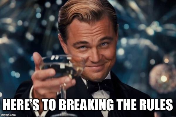 Leonardo Dicaprio Cheers Meme | HERE'S TO BREAKING THE RULES | image tagged in memes,leonardo dicaprio cheers | made w/ Imgflip meme maker
