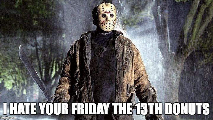 I HATE YOUR FRIDAY THE 13TH DONUTS | image tagged in friday the 13 | made w/ Imgflip meme maker