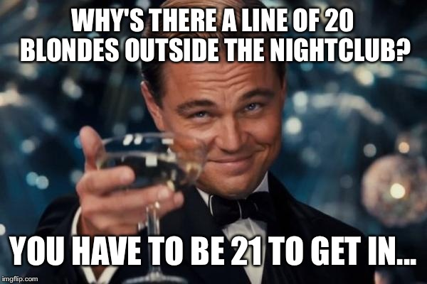 Leonardo Dicaprio Cheers Meme | WHY'S THERE A LINE OF 20 BLONDES OUTSIDE THE NIGHTCLUB? YOU HAVE TO BE 21 TO GET IN... | image tagged in memes,leonardo dicaprio cheers | made w/ Imgflip meme maker