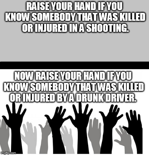 reality | RAISE YOUR HAND IF YOU KNOW SOMEBODY THAT WAS KILLED OR INJURED IN A SHOOTING. NOW RAISE YOUR HAND IF YOU KNOW SOMEBODY THAT WAS KILLED OR I | image tagged in truth,second amendment,reality | made w/ Imgflip meme maker