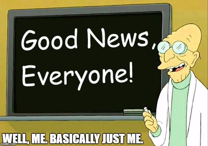 WELL, ME. BASICALLY JUST ME. | image tagged in good news everyone | made w/ Imgflip meme maker