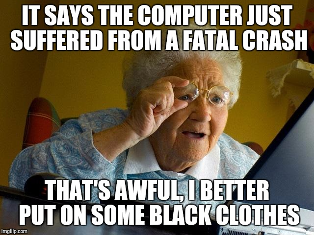 Grandma Finds The Internet Meme | IT SAYS THE COMPUTER JUST SUFFERED FROM A FATAL CRASH THAT'S AWFUL, I BETTER PUT ON SOME BLACK CLOTHES | image tagged in memes,grandma finds the internet | made w/ Imgflip meme maker