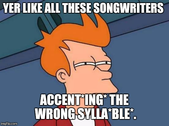 Futurama Fry Meme | YER LIKE ALL THESE SONGWRITERS ACCENT*ING* THE WRONG SYLLA*BLE*. | image tagged in memes,futurama fry | made w/ Imgflip meme maker