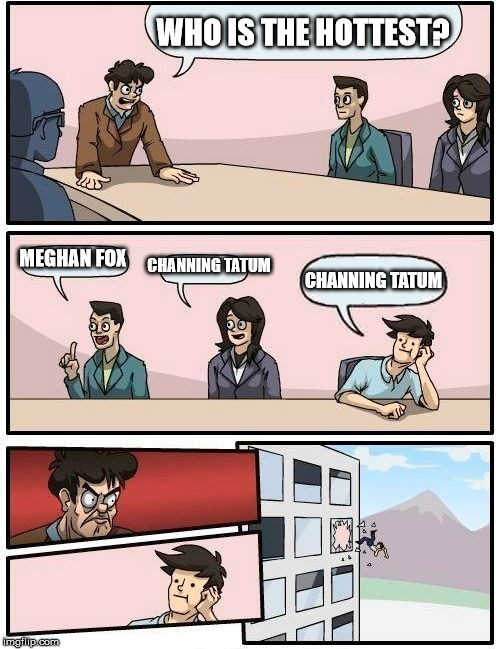 Boardroom Meeting Suggestion Meme | WHO IS THE HOTTEST? MEGHAN FOX CHANNING TATUM CHANNING TATUM | image tagged in memes,boardroom meeting suggestion | made w/ Imgflip meme maker