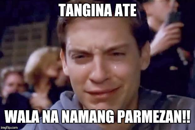Tobey Maguire crying | TANGINA ATE WALA NA NAMANG PARMEZAN!! | image tagged in tobey maguire crying | made w/ Imgflip meme maker