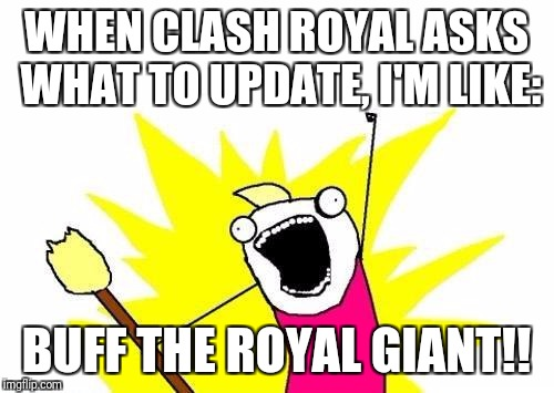 X All The Y Meme |  WHEN CLASH ROYAL ASKS WHAT TO UPDATE, I'M LIKE:; BUFF THE ROYAL GIANT!! | image tagged in memes,x all the y | made w/ Imgflip meme maker