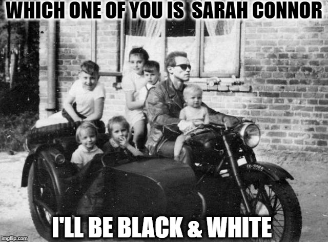 Terminator The Great Depression  | WHICH ONE OF YOU IS  SARAH CONNOR I'LL BE BLACK & WHITE | image tagged in terminator meme,black and white week,black and white,memes,funny | made w/ Imgflip meme maker