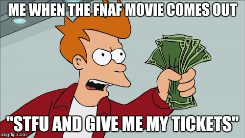 "Shut Up And Take My Money Fry Meme | ME WHEN THE FNAF MOVIE COMES OUT ""STFU AND GIVE ME MY TICKETS"" 