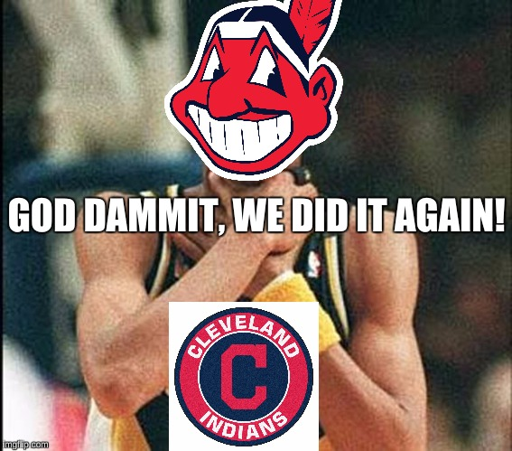 two years in a row & two straight choke jobs... | GOD DAMMIT, WE DID IT AGAIN! | image tagged in choke,choke job,cleveland indians,memes,this is where i'd put my trophy if i had one,epic fail | made w/ Imgflip meme maker