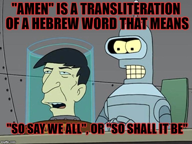 """AMEN"" IS A TRANSLITERATION OF A HEBREW WORD THAT MEANS ""SO SAY WE ALL"", OR ""SO SHALL IT BE"" 
