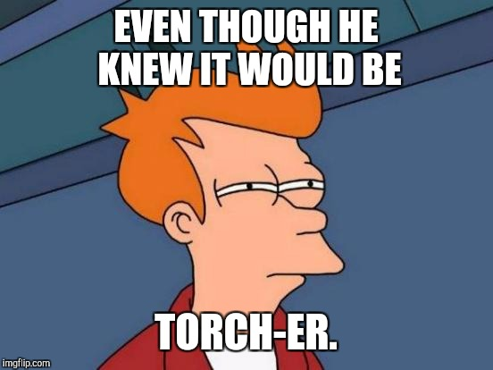 Futurama Fry Meme | EVEN THOUGH HE KNEW IT WOULD BE TORCH-ER. | image tagged in memes,futurama fry | made w/ Imgflip meme maker