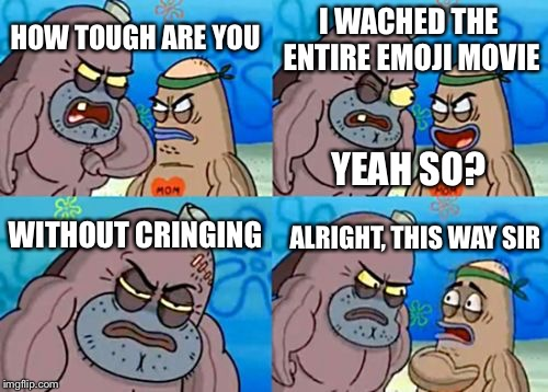 How Tough Are You Meme | HOW TOUGH ARE YOU I WACHED THE ENTIRE EMOJI MOVIE WITHOUT CRINGING ALRIGHT, THIS WAY SIR YEAH SO? | image tagged in memes,how tough are you | made w/ Imgflip meme maker