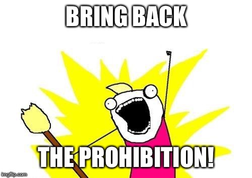 X All The Y Meme | BRING BACK THE PROHIBITION! | image tagged in memes,x all the y | made w/ Imgflip meme maker