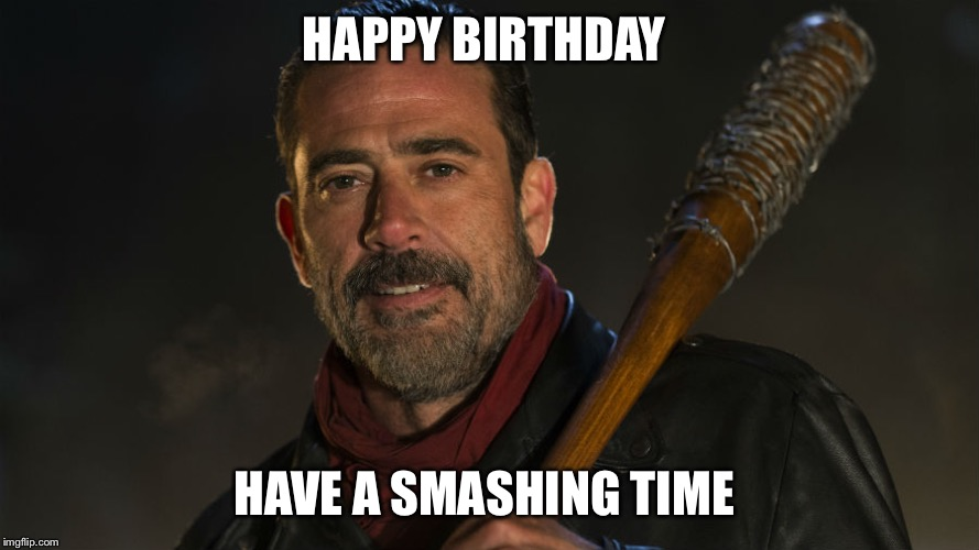 Walking Dead Negan | HAPPY BIRTHDAY HAVE A SMASHING TIME | image tagged in walking dead negan | made w/ Imgflip meme maker