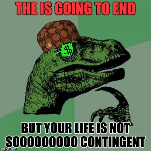 Philosoraptor Meme | THE IS GOING TO END BUT YOUR LIFE IS NOT SOOOOOOOOO CONTINGENT | image tagged in memes,philosoraptor,scumbag | made w/ Imgflip meme maker