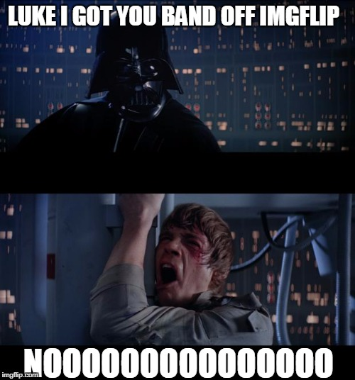 Luke i made an inappropriate meme on your account.  .  . WITH OUT MARKING IT WITH NSFW!!!! | LUKE I GOT YOU BAND OFF IMGFLIP NOOOOOOOOOOOOOOO | image tagged in memes,star wars no,funny,imgflip | made w/ Imgflip meme maker