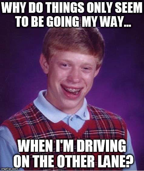 Bad Luck Brian Meme | WHY DO THINGS ONLY SEEM TO BE GOING MY WAY... WHEN I'M DRIVING ON THE OTHER LANE? | image tagged in memes,bad luck brian | made w/ Imgflip meme maker