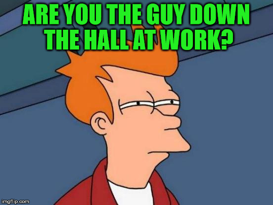 Futurama Fry Meme | ARE YOU THE GUY DOWN THE HALL AT WORK? | image tagged in memes,futurama fry | made w/ Imgflip meme maker