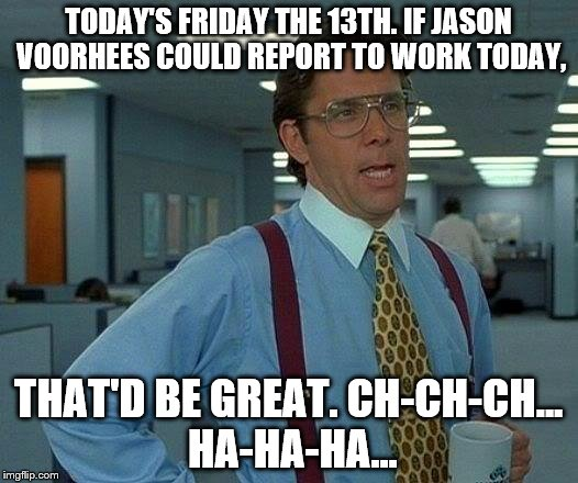 Will Jason Voorhees report to work on Friday the 13th? | TODAY'S FRIDAY THE 13TH. IF JASON VOORHEES COULD REPORT TO WORK TODAY, THAT'D BE GREAT. CH-CH-CH... HA-HA-HA... | image tagged in memes,that would be great,jason voorhees,friday the 13th | made w/ Imgflip meme maker
