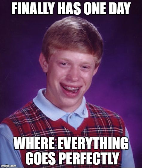 Bad Luck Brian Meme | FINALLY HAS ONE DAY WHERE EVERYTHING GOES PERFECTLY | image tagged in memes,bad luck brian | made w/ Imgflip meme maker