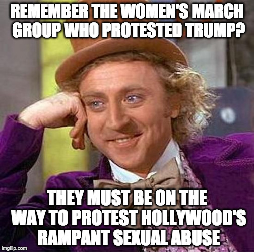 Any minute now.... | REMEMBER THE WOMEN'S MARCH GROUP WHO PROTESTED TRUMP? THEY MUST BE ON THE WAY TO PROTEST HOLLYWOOD'S RAMPANT SEXUAL ABUSE | image tagged in creepy condescending wonka,donald trump,womens march,hollywood,harvey weinstein,ben affleck | made w/ Imgflip meme maker