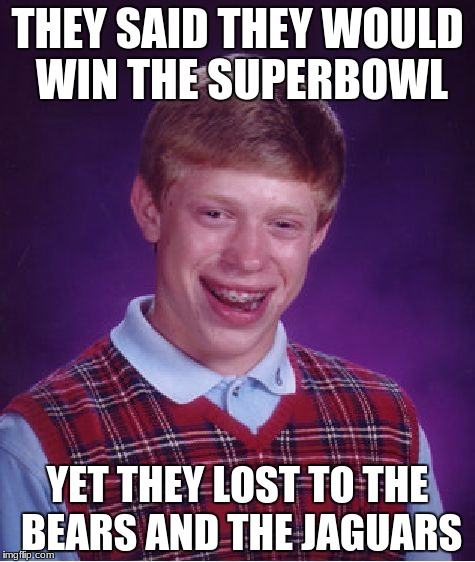 Steelers Superbowl Hopes | THEY SAID THEY WOULD WIN THE SUPERBOWL YET THEY LOST TO THE BEARS AND THE JAGUARS | image tagged in memes,bad luck brian,pittsburgh steelers,chicago bears,jaguar | made w/ Imgflip meme maker