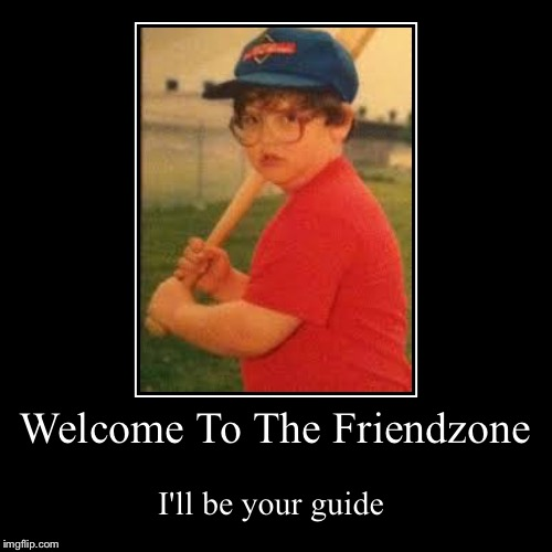 Friendzone | Welcome To The Friendzone | I'll be your guide | image tagged in funny,demotivationals | made w/ Imgflip demotivational maker